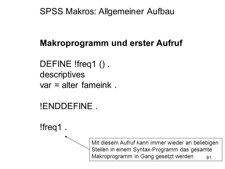91 SPSS Makros: Allgemeiner Aufbau Makroprogramm und erster Aufruf DEFINE !freq1 (). descriptives var = alter fameink. !ENDDEFINE. !freq1. Mit diesem