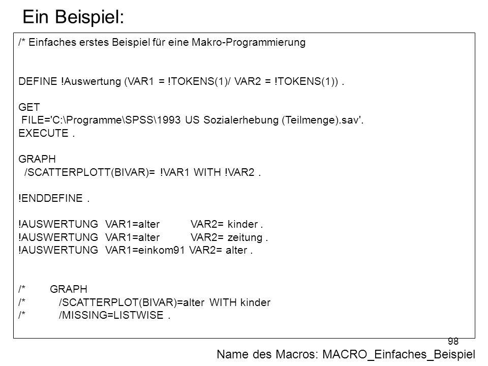 98 /* Einfaches erstes Beispiel für eine Makro-Programmierung DEFINE !Auswertung (VAR1 = !TOKENS(1)/ VAR2 = !TOKENS(1)). GET FILE='C:\Programme\SPSS\1