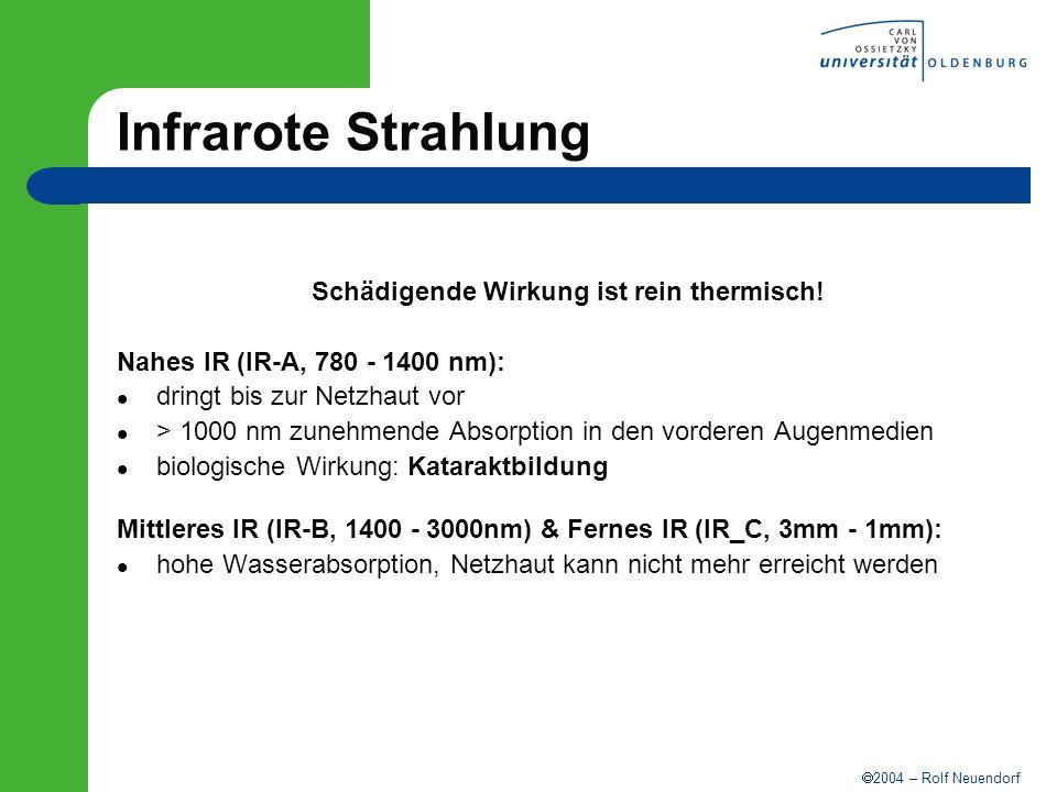 2004 – Rolf Neuendorf Infrarote Strahlung Schädigende Wirkung ist rein thermisch! Nahes IR (IR-A, 780 - 1400 nm): dringt bis zur Netzhaut vor > 1000 n