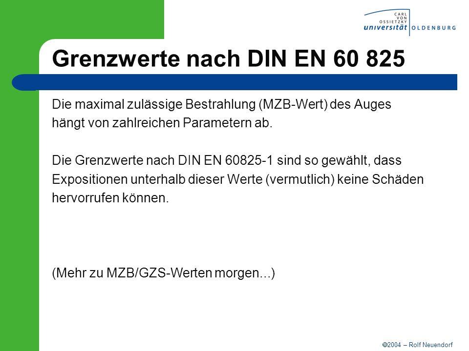 2004 – Rolf Neuendorf Grenzwerte nach DIN EN 60 825 Die maximal zulässige Bestrahlung (MZB-Wert) des Auges hängt von zahlreichen Parametern ab. Die Gr