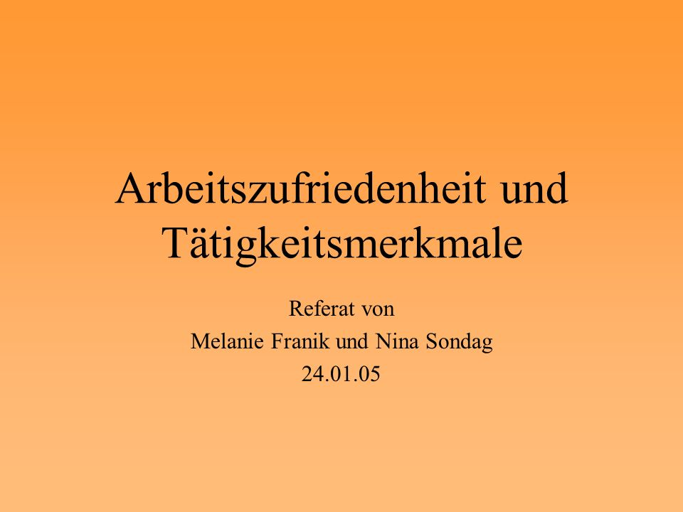 Arbeitszufriedenheit und Tätigkeitsmerkmale Referat von Melanie Franik und Nina Sondag 24.01.05