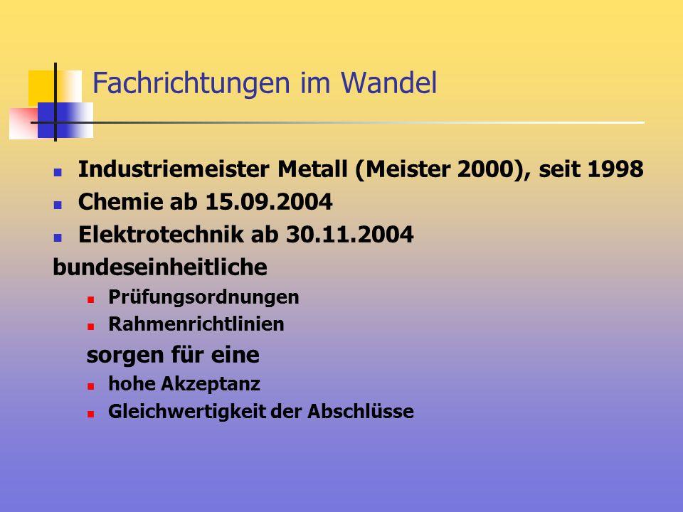Fachrichtungen im Wandel Industriemeister Metall (Meister 2000), seit 1998 Chemie ab 15.09.2004 Elektrotechnik ab 30.11.2004 bundeseinheitliche Prüfun