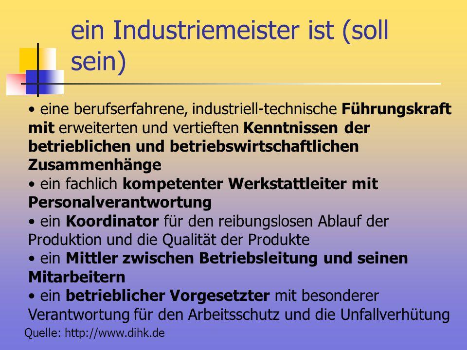 ein Industriemeister ist (soll sein) eine berufserfahrene, industriell-technische Führungskraft mit erweiterten und vertieften Kenntnissen der betrieb
