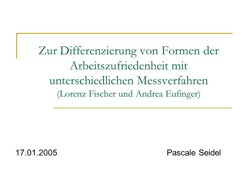 Zur Differenzierung von Formen der Arbeitszufriedenheit mit unterschiedlichen Messverfahren (Lorenz Fischer und Andrea Eufinger) 17.01.2005 Pascale Se