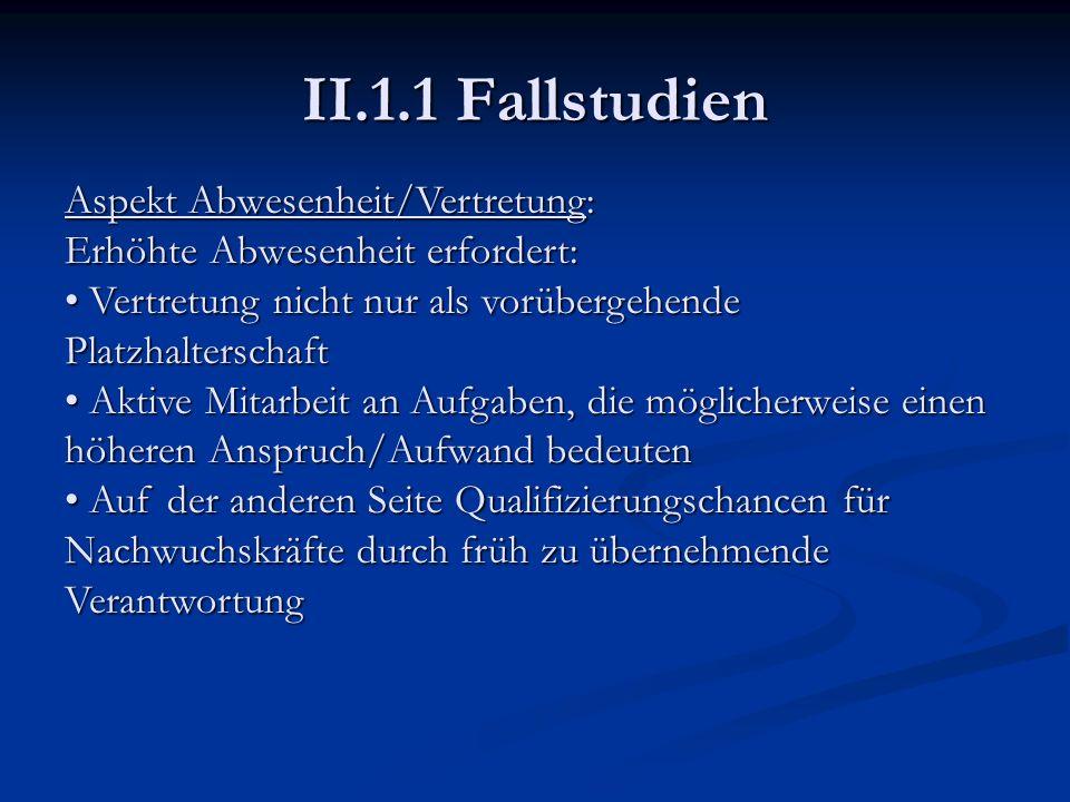 II.1.1 Fallstudien Aspekt Abwesenheit/Vertretung: Erhöhte Abwesenheit erfordert: Vertretung nicht nur als vorübergehende Platzhalterschaft Vertretung