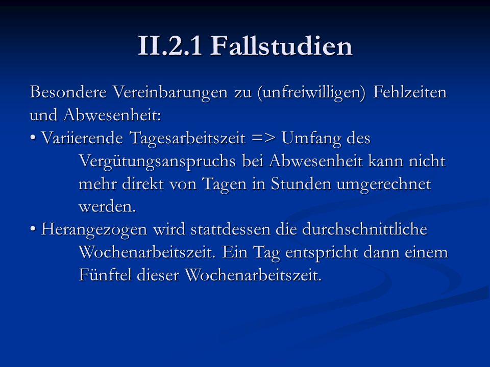II.2.1 Fallstudien Besondere Vereinbarungen zu (unfreiwilligen) Fehlzeiten und Abwesenheit: Variierende Tagesarbeitszeit => Umfang des Vergütungsanspr