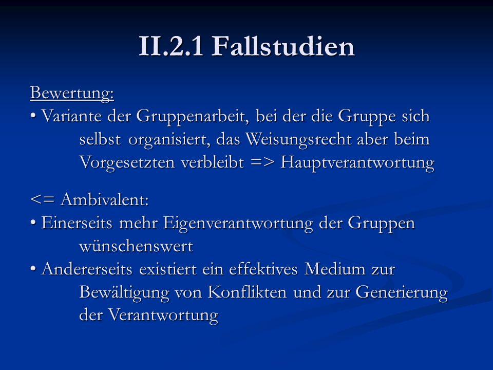 II.2.1 Fallstudien Bewertung: Variante der Gruppenarbeit, bei der die Gruppe sich selbst organisiert, das Weisungsrecht aber beim Vorgesetzten verblei