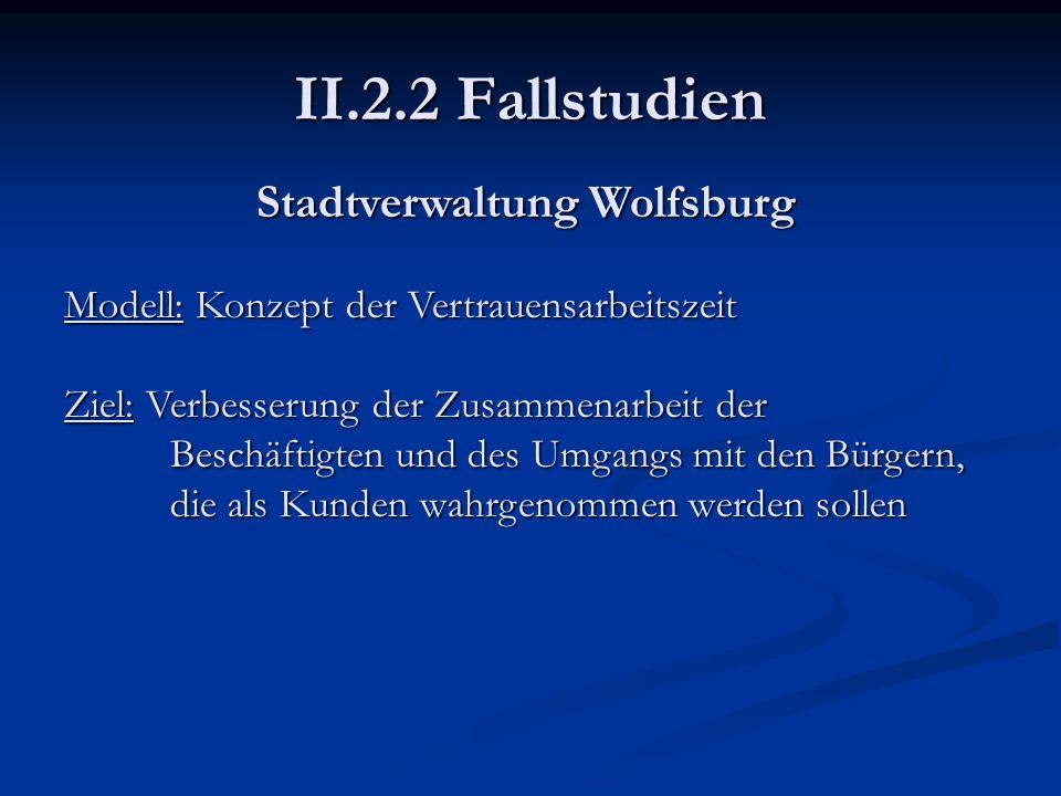 II.2.2 Fallstudien Stadtverwaltung Wolfsburg Modell: Konzept der Vertrauensarbeitszeit Ziel: Verbesserung der Zusammenarbeit der Beschäftigten und des