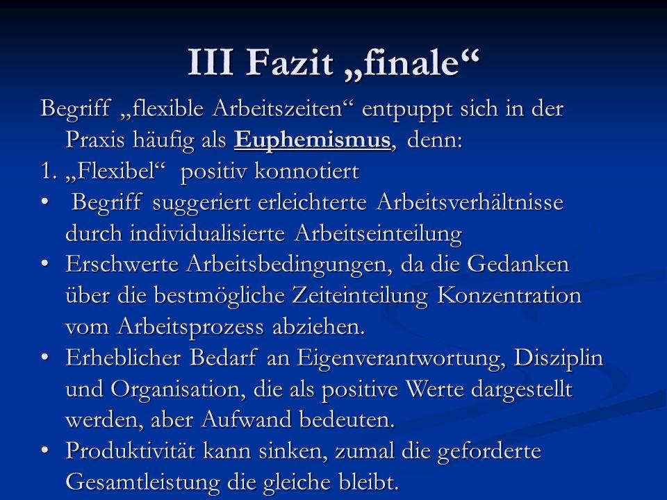 III Fazit finale Begriff flexible Arbeitszeiten entpuppt sich in der Praxis häufig als Euphemismus, denn: 1.Flexibel positiv konnotiert Begriff sugger