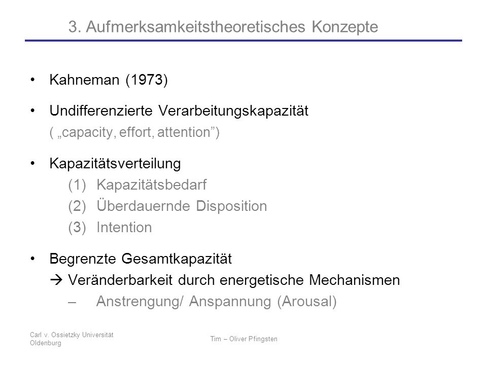 Carl v. Ossietzky Universität Oldenburg Tim – Oliver Pfingsten Kahneman (1973) Undifferenzierte Verarbeitungskapazität ( capacity, effort, attention)