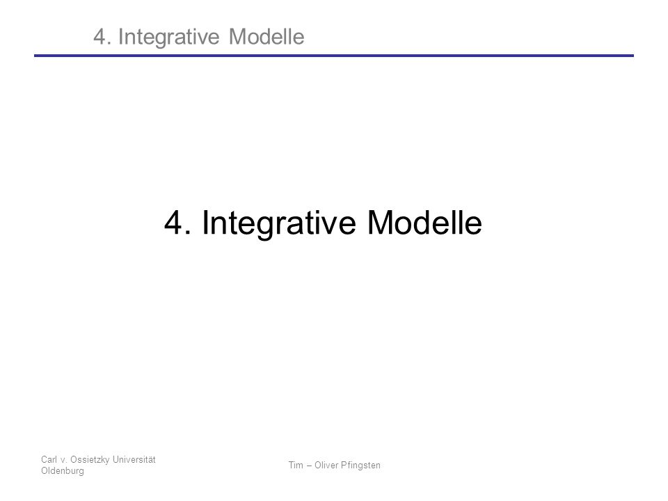 Carl v. Ossietzky Universität Oldenburg Tim – Oliver Pfingsten 4. Integrative Modelle