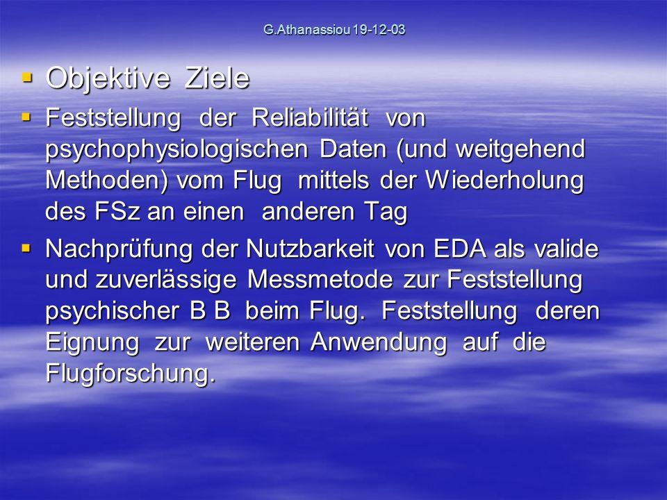 G.Athanassiou 19-12-03 Objektive Ziele Objektive Ziele Feststellung der Reliabilität von psychophysiologischen Daten (und weitgehend Methoden) vom Flug mittels der Wiederholung des FSz an einen anderen Tag Feststellung der Reliabilität von psychophysiologischen Daten (und weitgehend Methoden) vom Flug mittels der Wiederholung des FSz an einen anderen Tag Nachprüfung der Nutzbarkeit von EDA als valide und zuverlässige Messmetode zur Feststellung psychischer B B beim Flug.