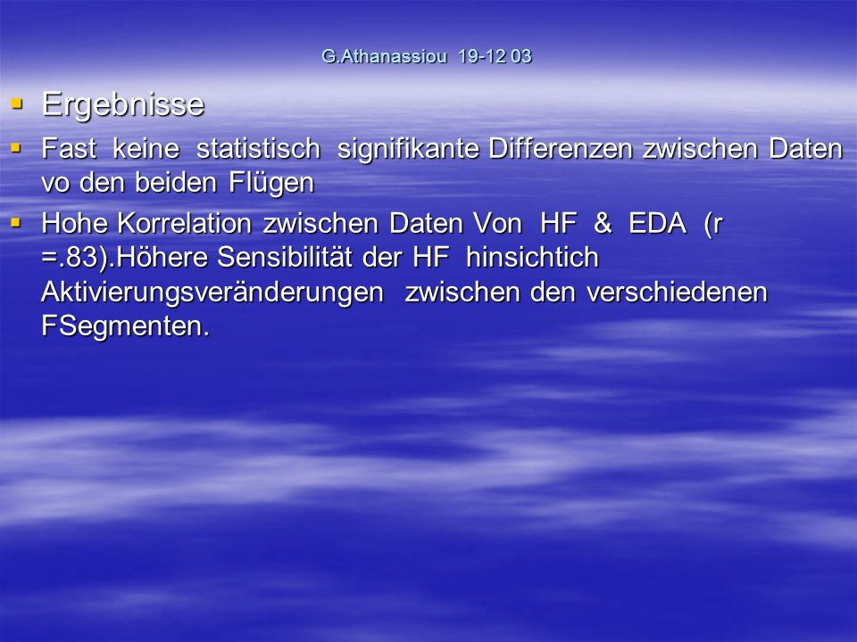 G.Athanassiou 19-12 03 Ergebnisse Ergebnisse Fast keine statistisch signifikante Differenzen zwischen Daten vo den beiden Flügen Fast keine statistisch signifikante Differenzen zwischen Daten vo den beiden Flügen Hohe Korrelation zwischen Daten Von HF & EDA (r =.83).Höhere Sensibilität der HF hinsichtich Aktivierungsveränderungen zwischen den verschiedenen FSegmenten.
