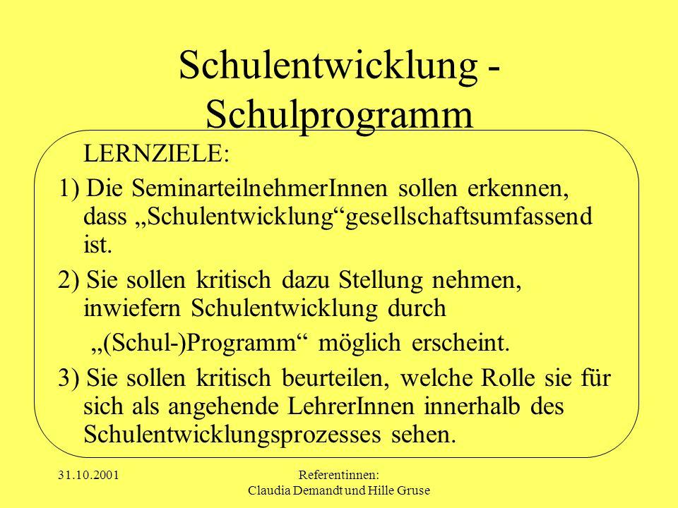 31.10.2001Referentinnen: Claudia Demandt und Hille Gruse Schulentwicklung - Schulprogramm LERNZIELE: 1) Die SeminarteilnehmerInnen sollen erkennen, da