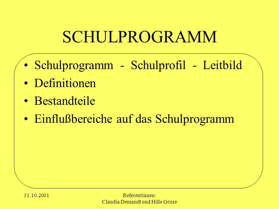 31.10.2001Referentinnen: Claudia Demandt und Hille Gruse SCHULPROGRAMM Schulprogramm - Schulprofil - Leitbild Definitionen Bestandteile Einflußbereich