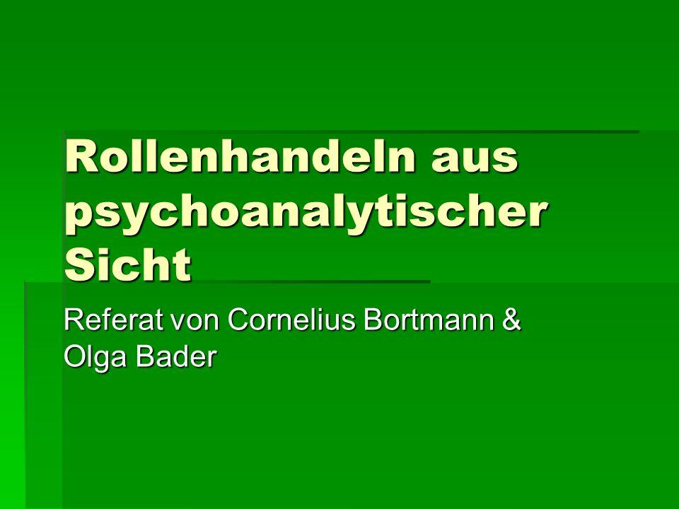 Rollenhandeln aus psychoanalytischer Sicht Referat von Cornelius Bortmann & Olga Bader