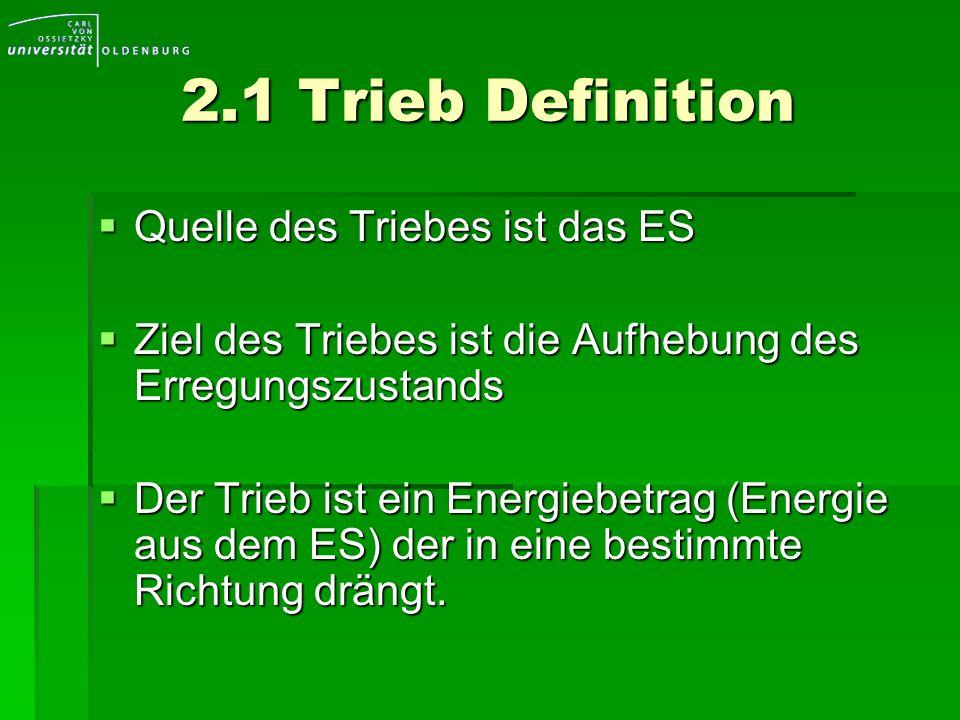 2.1 Trieb Definition Quelle des Triebes ist das ES Quelle des Triebes ist das ES Ziel des Triebes ist die Aufhebung des Erregungszustands Ziel des Tri