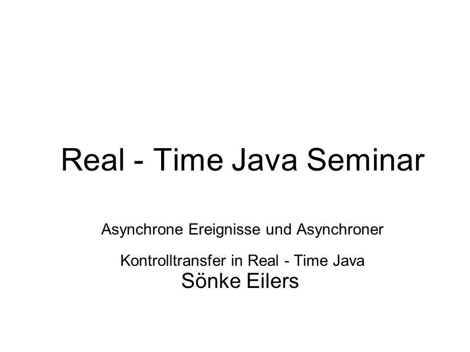 Real - Time Java Seminar Asynchrone Ereignisse und Asynchroner Kontrolltransfer in Real - Time Java Sönke Eilers