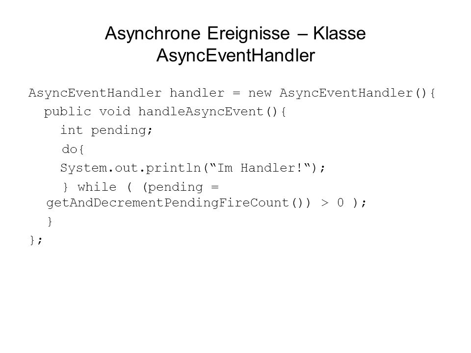 Asynchrone Ereignisse – Klasse AsyncEventHandler AsyncEventHandler handler = new AsyncEventHandler(){ public void handleAsyncEvent(){ int pending; do{ System.out.println(Im Handler!); } while ( (pending = getAndDecrementPendingFireCount()) > 0 ); } };