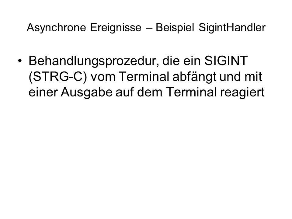 Asynchrone Ereignisse – Beispiel SigintHandler Behandlungsprozedur, die ein SIGINT (STRG-C) vom Terminal abfängt und mit einer Ausgabe auf dem Terminal reagiert