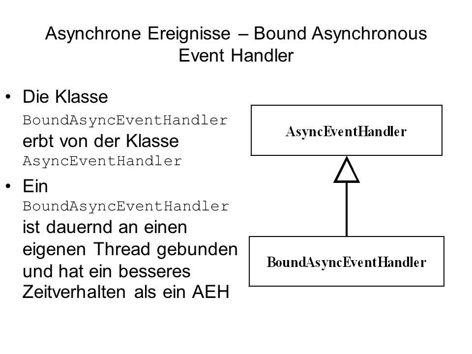Asynchrone Ereignisse – Bound Asynchronous Event Handler Die Klasse BoundAsyncEventHandler erbt von der Klasse AsyncEventHandler Ein BoundAsyncEventHandler ist dauernd an einen eigenen Thread gebunden und hat ein besseres Zeitverhalten als ein AEH