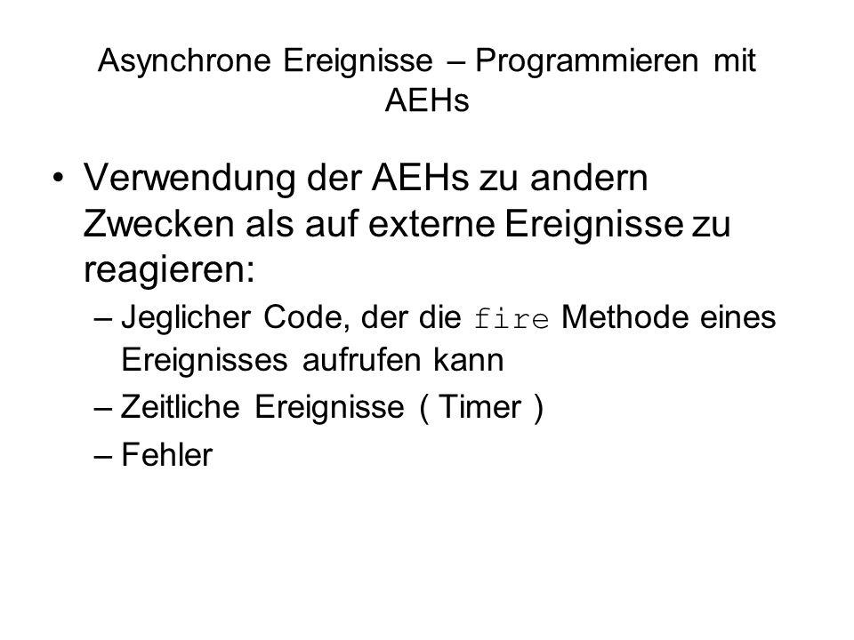 Asynchrone Ereignisse – Programmieren mit AEHs Verwendung der AEHs zu andern Zwecken als auf externe Ereignisse zu reagieren: –Jeglicher Code, der die fire Methode eines Ereignisses aufrufen kann –Zeitliche Ereignisse ( Timer ) –Fehler