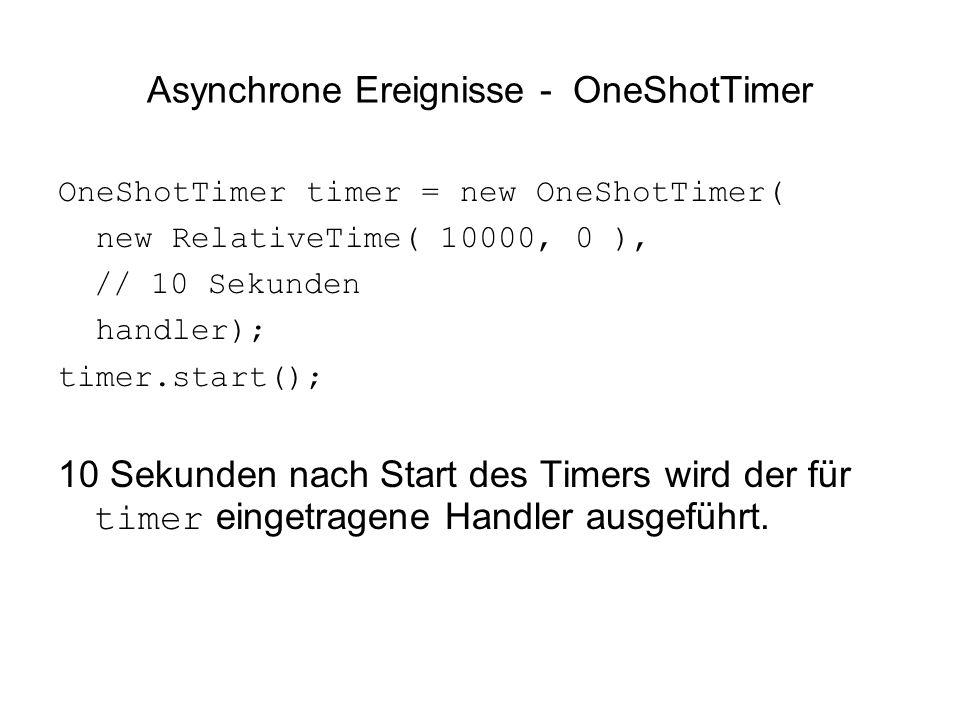 Asynchrone Ereignisse - OneShotTimer OneShotTimer timer = new OneShotTimer( new RelativeTime( 10000, 0 ), // 10 Sekunden handler); timer.start(); 10 Sekunden nach Start des Timers wird der für timer eingetragene Handler ausgeführt.