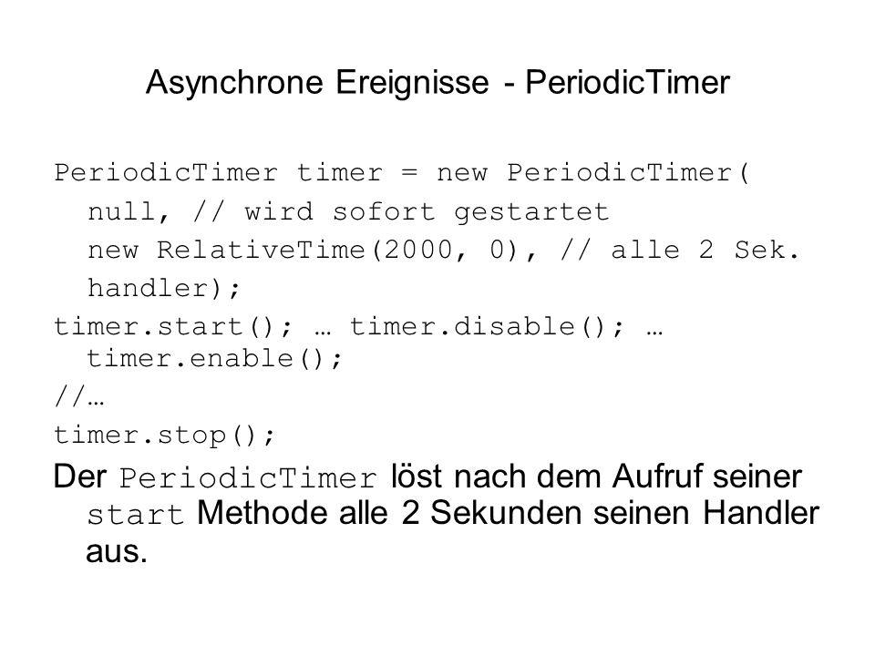 Asynchrone Ereignisse - PeriodicTimer PeriodicTimer timer = new PeriodicTimer( null, // wird sofort gestartet new RelativeTime(2000, 0), // alle 2 Sek.
