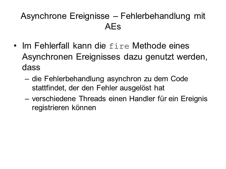 Asynchrone Ereignisse – Fehlerbehandlung mit AEs Im Fehlerfall kann die fire Methode eines Asynchronen Ereignisses dazu genutzt werden, dass –die Fehlerbehandlung asynchron zu dem Code stattfindet, der den Fehler ausgelöst hat –verschiedene Threads einen Handler für ein Ereignis registrieren können