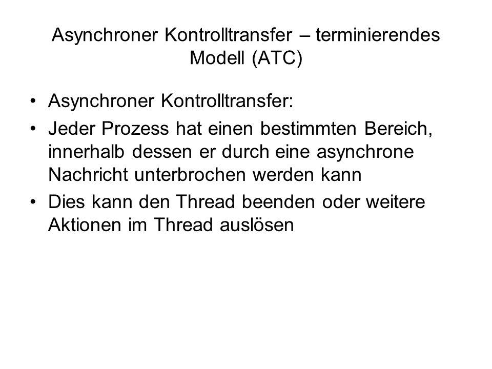 Asynchroner Kontrolltransfer – terminierendes Modell (ATC) Asynchroner Kontrolltransfer: Jeder Prozess hat einen bestimmten Bereich, innerhalb dessen er durch eine asynchrone Nachricht unterbrochen werden kann Dies kann den Thread beenden oder weitere Aktionen im Thread auslösen