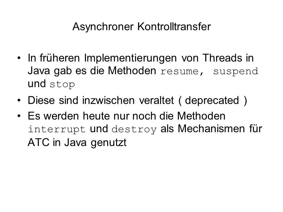 Asynchroner Kontrolltransfer In früheren Implementierungen von Threads in Java gab es die Methoden resume, suspend und stop Diese sind inzwischen veraltet ( deprecated ) Es werden heute nur noch die Methoden interrupt und destroy als Mechanismen für ATC in Java genutzt
