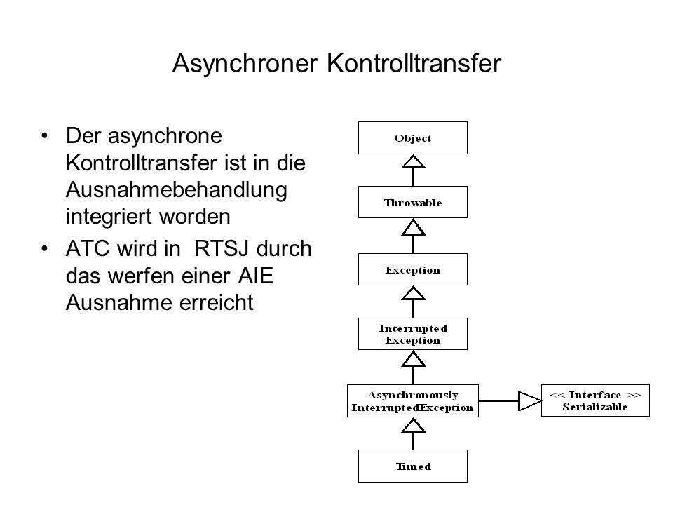 Asynchroner Kontrolltransfer Der asynchrone Kontrolltransfer ist in die Ausnahmebehandlung integriert worden ATC wird in RTSJ durch das werfen einer AIE Ausnahme erreicht