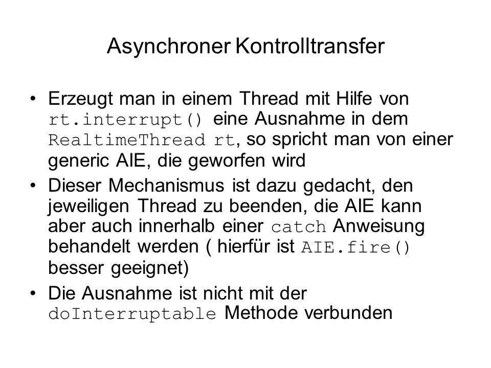 Asynchroner Kontrolltransfer Erzeugt man in einem Thread mit Hilfe von rt.interrupt() eine Ausnahme in dem RealtimeThread rt, so spricht man von einer generic AIE, die geworfen wird Dieser Mechanismus ist dazu gedacht, den jeweiligen Thread zu beenden, die AIE kann aber auch innerhalb einer catch Anweisung behandelt werden ( hierfür ist AIE.fire() besser geeignet) Die Ausnahme ist nicht mit der doInterruptable Methode verbunden