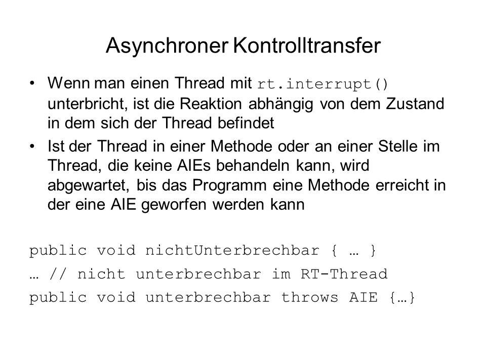 Asynchroner Kontrolltransfer Wenn man einen Thread mit rt.interrupt() unterbricht, ist die Reaktion abhängig von dem Zustand in dem sich der Thread befindet Ist der Thread in einer Methode oder an einer Stelle im Thread, die keine AIEs behandeln kann, wird abgewartet, bis das Programm eine Methode erreicht in der eine AIE geworfen werden kann public void nichtUnterbrechbar { … } … // nicht unterbrechbar im RT-Thread public void unterbrechbar throws AIE {…}