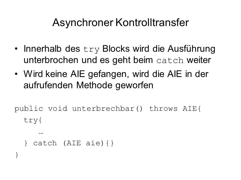 Asynchroner Kontrolltransfer Innerhalb des try Blocks wird die Ausführung unterbrochen und es geht beim catch weiter Wird keine AIE gefangen, wird die AIE in der aufrufenden Methode geworfen public void unterbrechbar() throws AIE{ try{ … } catch (AIE aie){} }