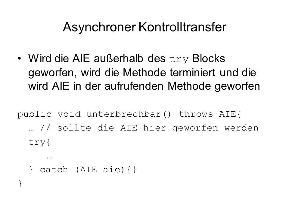 Asynchroner Kontrolltransfer Wird die AIE außerhalb des try Blocks geworfen, wird die Methode terminiert und die wird AIE in der aufrufenden Methode geworfen public void unterbrechbar() throws AIE{ … // sollte die AIE hier geworfen werden try{ … } catch (AIE aie){} }
