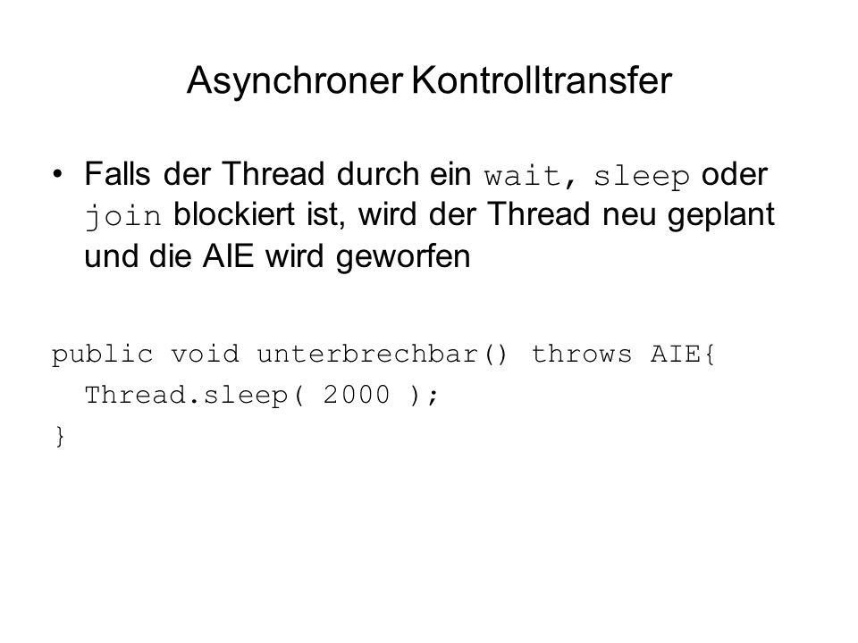 Asynchroner Kontrolltransfer Falls der Thread durch ein wait, sleep oder join blockiert ist, wird der Thread neu geplant und die AIE wird geworfen public void unterbrechbar() throws AIE{ Thread.sleep( 2000 ); }