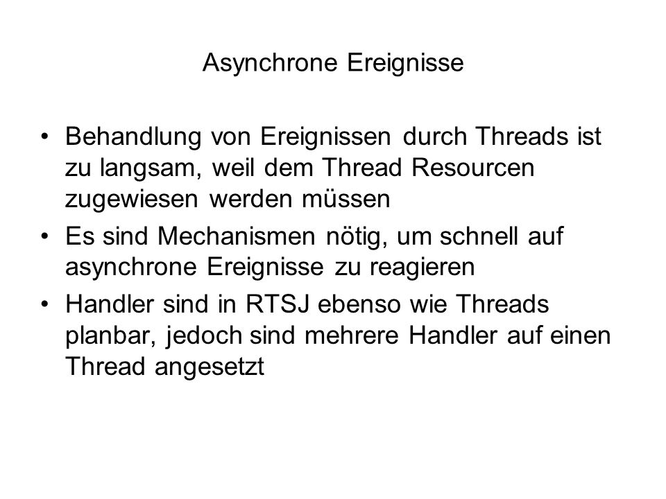 Asynchrone Ereignisse Behandlung von Ereignissen durch Threads ist zu langsam, weil dem Thread Resourcen zugewiesen werden müssen Es sind Mechanismen nötig, um schnell auf asynchrone Ereignisse zu reagieren Handler sind in RTSJ ebenso wie Threads planbar, jedoch sind mehrere Handler auf einen Thread angesetzt