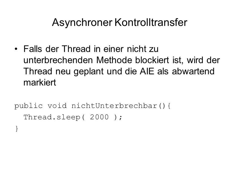 Asynchroner Kontrolltransfer Falls der Thread in einer nicht zu unterbrechenden Methode blockiert ist, wird der Thread neu geplant und die AIE als abwartend markiert public void nichtUnterbrechbar(){ Thread.sleep( 2000 ); }