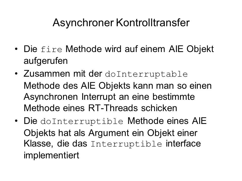 Asynchroner Kontrolltransfer Die fire Methode wird auf einem AIE Objekt aufgerufen Zusammen mit der doInterruptable Methode des AIE Objekts kann man so einen Asynchronen Interrupt an eine bestimmte Methode eines RT-Threads schicken Die doInterruptible Methode eines AIE Objekts hat als Argument ein Objekt einer Klasse, die das Interruptible interface implementiert