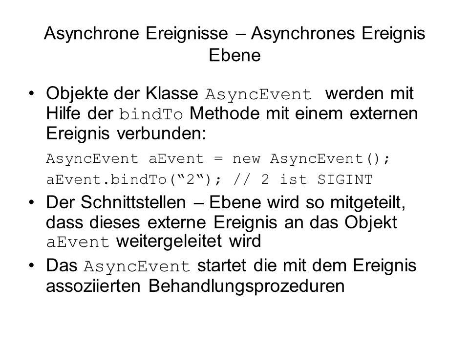 Asynchrone Ereignisse – Asynchrones Ereignis Ebene Objekte der Klasse AsyncEvent werden mit Hilfe der bindTo Methode mit einem externen Ereignis verbunden: AsyncEvent aEvent = new AsyncEvent(); aEvent.bindTo(2); // 2 ist SIGINT Der Schnittstellen – Ebene wird so mitgeteilt, dass dieses externe Ereignis an das Objekt aEvent weitergeleitet wird Das AsyncEvent startet die mit dem Ereignis assoziierten Behandlungsprozeduren