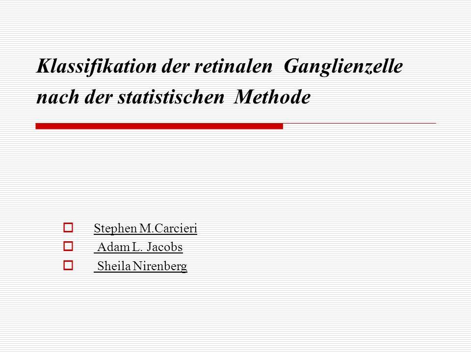 Klassifikation der retinalen Ganglienzelle nach der statistischen Methode Stephen M.Carcieri Adam L. Jacobs Sheila Nirenberg