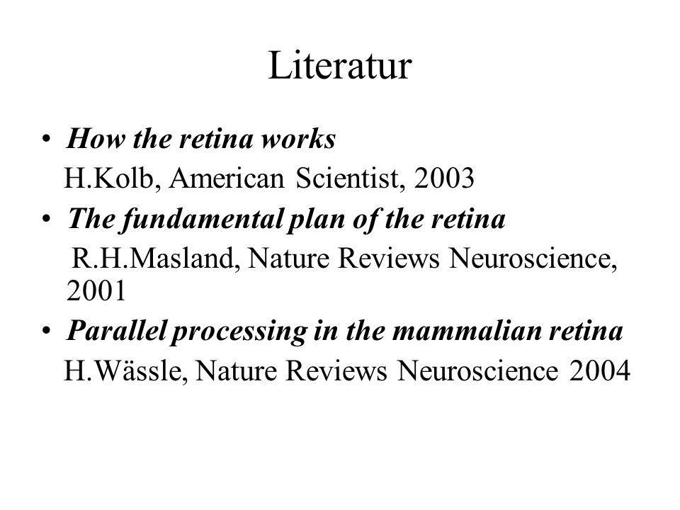 Literatur How the retina works H.Kolb, American Scientist, 2003 The fundamental plan of the retina R.H.Masland, Nature Reviews Neuroscience, 2001 Para