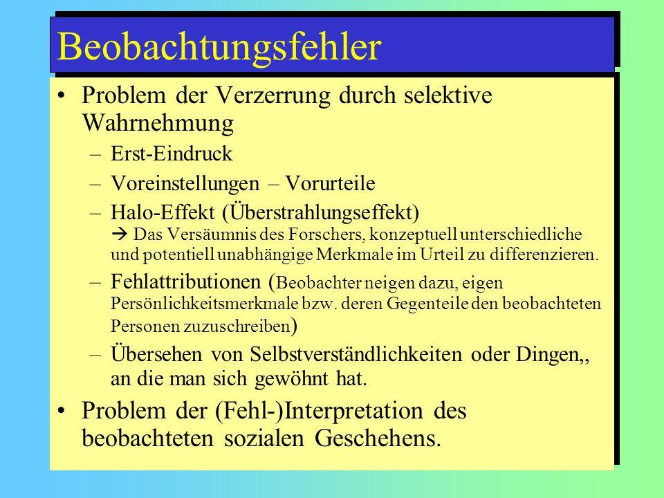 Beobachtungsfehler Problem der Verzerrung durch selektive Wahrnehmung –Erst-Eindruck –Voreinstellungen – Vorurteile –Halo-Effekt (Überstrahlungseffekt) Das Versäumnis des Forschers, konzeptuell unterschiedliche und potentiell unabhängige Merkmale im Urteil zu differenzieren.