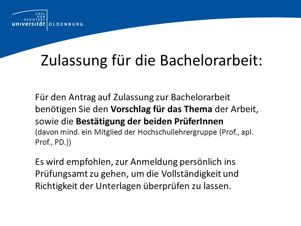 Zulassung für die Bachelorarbeit: Für den Antrag auf Zulassung zur Bachelorarbeit benötigen Sie den Vorschlag für das Thema der Arbeit, sowie die Bestätigung der beiden PrüferInnen (davon mind.