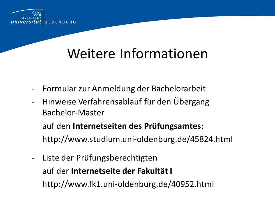 Weitere Informationen - Formular zur Anmeldung der Bachelorarbeit -Hinweise Verfahrensablauf für den Übergang Bachelor-Master auf den Internetseiten des Prüfungsamtes: http://www.studium.uni-oldenburg.de/45824.html -Liste der Prüfungsberechtigten auf der Internetseite der Fakultät I http://www.fk1.uni-oldenburg.de/40952.html