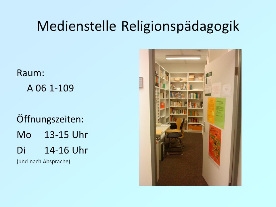 Medienstelle Religionspädagogik Raum: A 06 1-109 Öffnungszeiten: Mo13-15 Uhr Di14-16 Uhr (und nach Absprache)