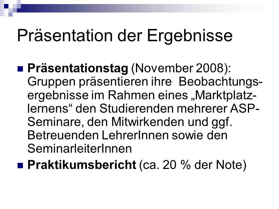 Präsentation der Ergebnisse Präsentationstag (November 2008): Gruppen präsentieren ihre Beobachtungs- ergebnisse im Rahmen eines Marktplatz- lernens d