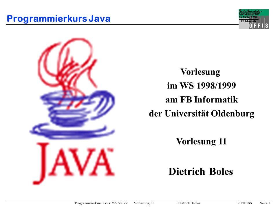 Programmierkurs Java WS 98/99 Vorlesung 11 Dietrich Boles 20/01/99Seite 22 Polymorphie und Dynamisches Binden Polymorphie: –Fähigkeit einer Objektvariablen, auf Objekte unterschiedlicher Klassen verweisen zu können –in Java: eingeschränkt auf Objekte von Unterklassen Dynamisches Binden: –Zuordnung eines Methodenrumpfes zu einem Methodenaufruf erst zur Laufzeit Einsatzmöglichkeit / Anmerkungen: –Eine Objektvariable vom Typ einer Oberklasse kann auch auf Instanzen einer Unterklasse verweisen, deren Protokoll dann aber auf das Protokoll der Oberklasse eingeschränkt ist.