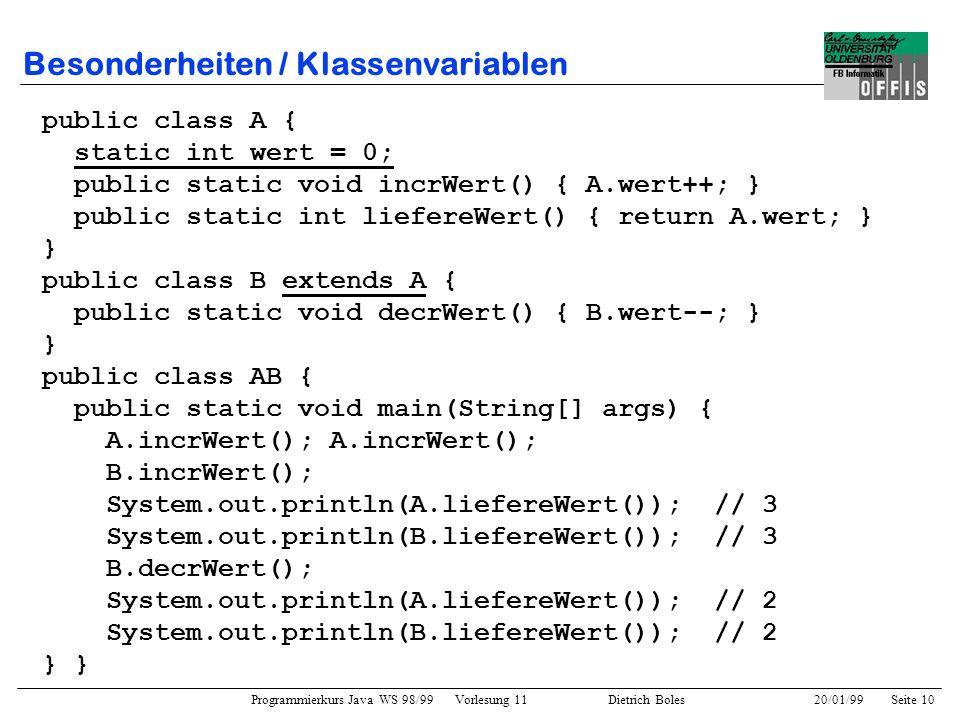 Programmierkurs Java WS 98/99 Vorlesung 11 Dietrich Boles 20/01/99Seite 10 Besonderheiten / Klassenvariablen public class A { static int wert = 0; pub